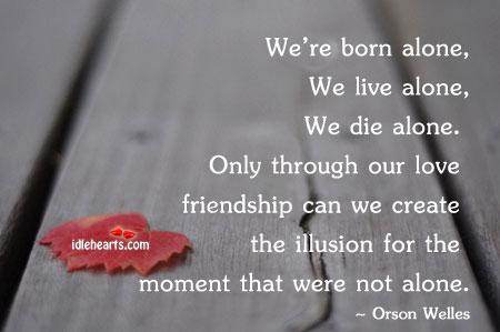 We're Born Alone, We Live Alone….