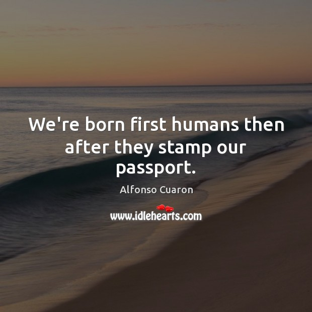 We're born first humans then after they stamp our passport. Alfonso Cuaron Picture Quote