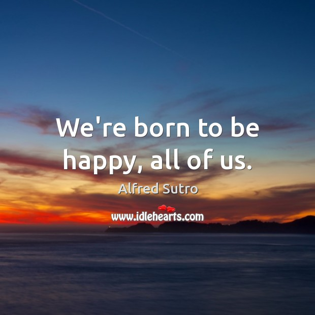 Image, We're born to be happy, all of us.