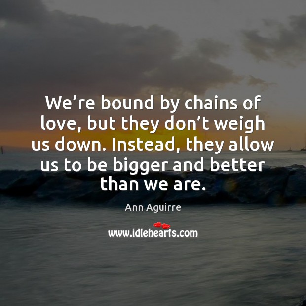 We're bound by chains of love, but they don't weigh Ann Aguirre Picture Quote