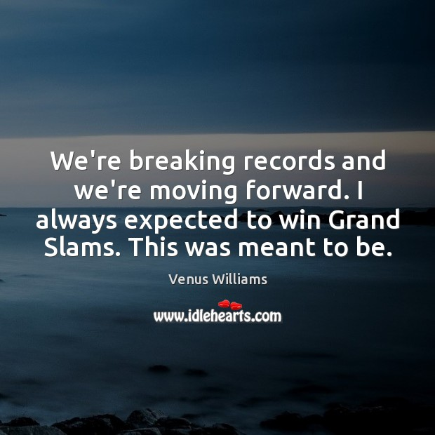 We're breaking records and we're moving forward. I always expected to win Venus Williams Picture Quote