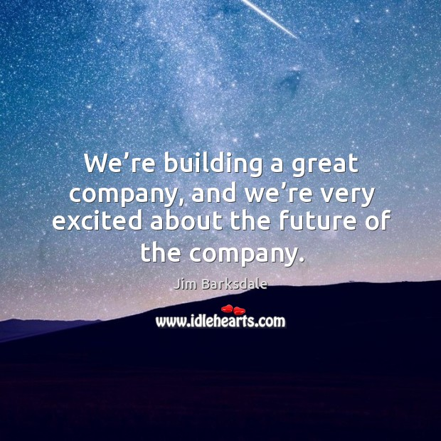 We're building a great company, and we're very excited about the future of the company. Image