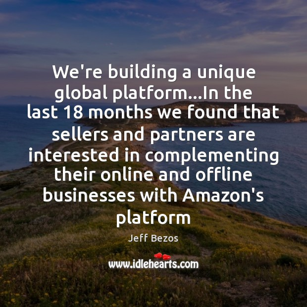 We're building a unique global platform…In the last 18 months we found Jeff Bezos Picture Quote