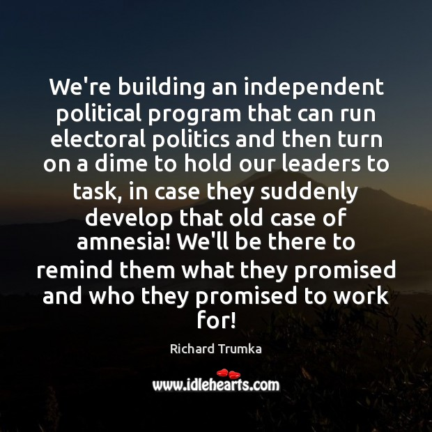We're building an independent political program that can run electoral politics and Richard Trumka Picture Quote