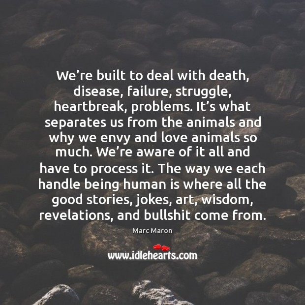 We're built to deal with death, disease, failure, struggle, heartbreak, problems. Marc Maron Picture Quote
