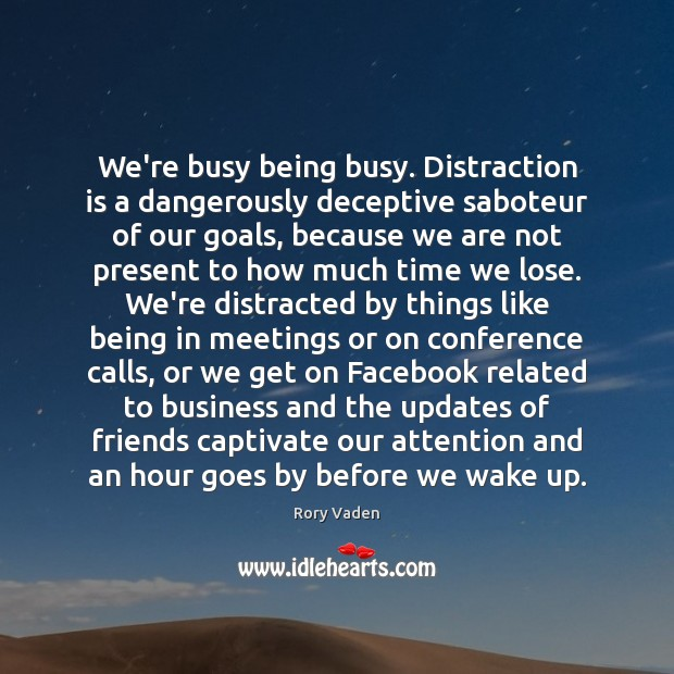We're busy being busy. Distraction is a dangerously deceptive saboteur of our Image
