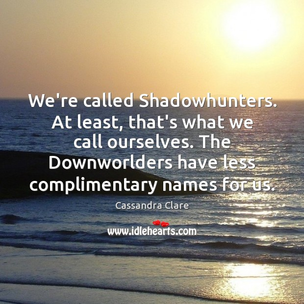 Image, We're called Shadowhunters. At least, that's what we call ourselves. The Downworlders