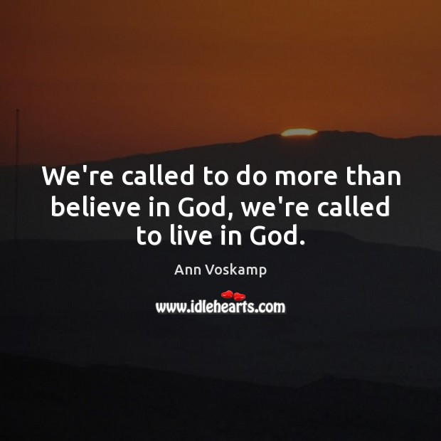Image, We're called to do more than believe in God, we're called to live in God.
