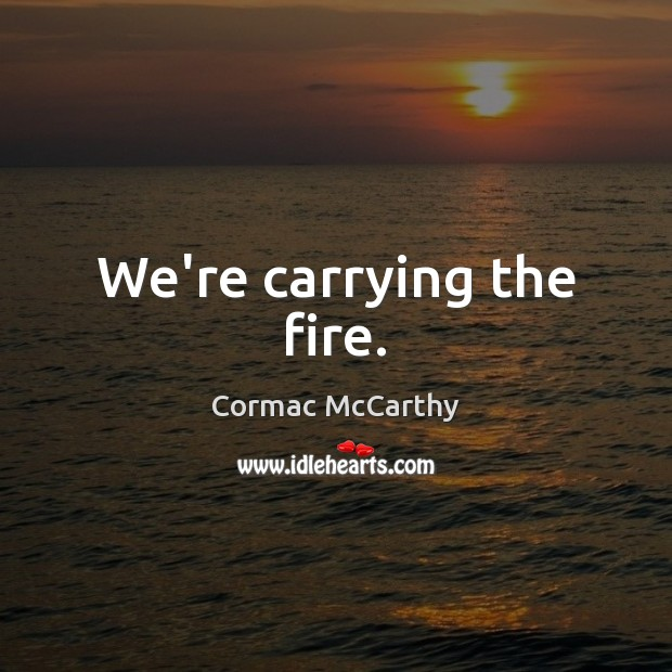 Image, We're carrying the fire.