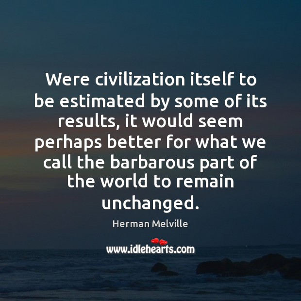 Were civilization itself to be estimated by some of its results, it Image