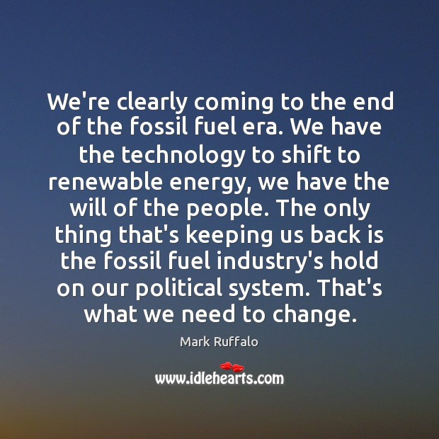 We're clearly coming to the end of the fossil fuel era. We Mark Ruffalo Picture Quote
