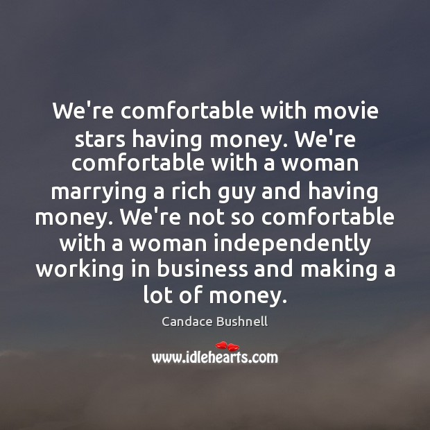 We're comfortable with movie stars having money. We're comfortable with a woman Candace Bushnell Picture Quote