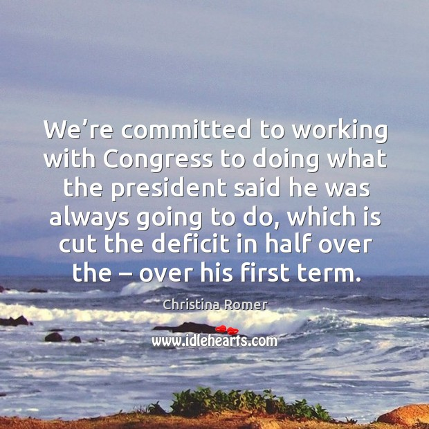 We're committed to working with congress to doing what the president said he was always going to do Christina Romer Picture Quote