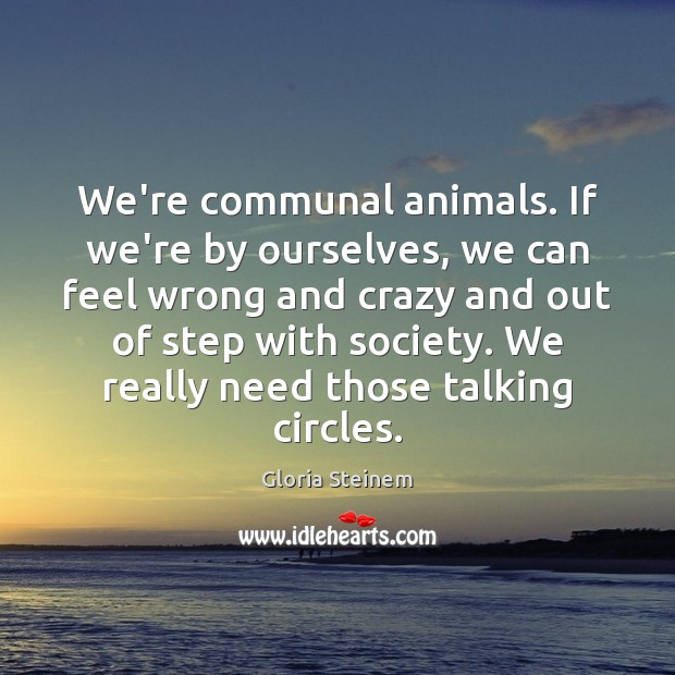 We're communal animals. If we're by ourselves, we can feel wrong and Image