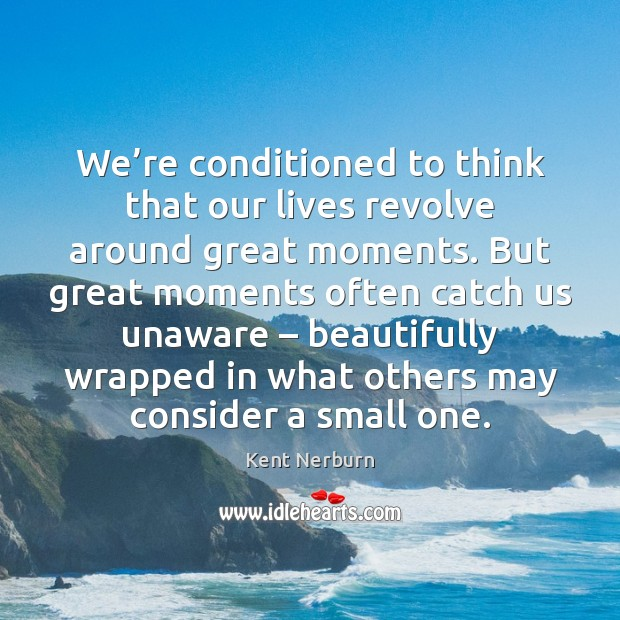 We're conditioned to think that our lives revolve around great moments. Kent Nerburn Picture Quote