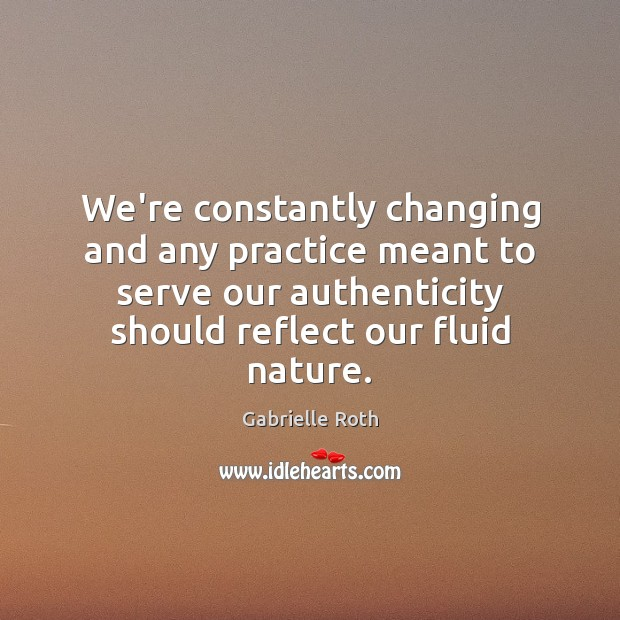 Image, We're constantly changing and any practice meant to serve our authenticity should