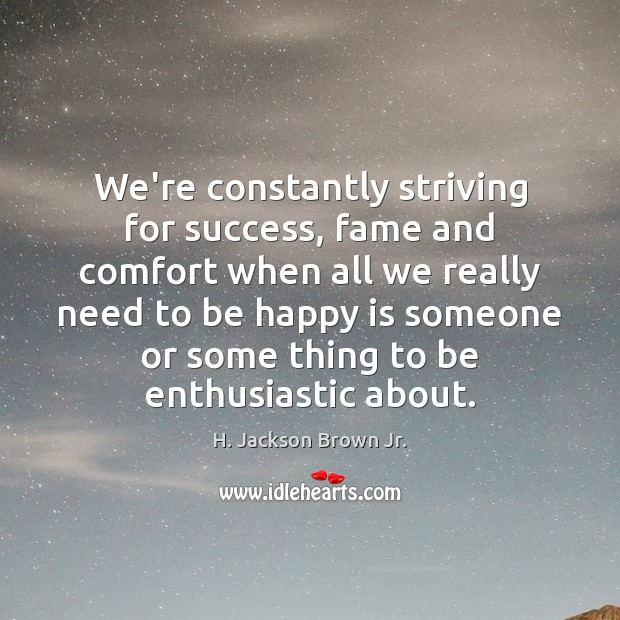 We're constantly striving for success, fame and comfort when all we really H. Jackson Brown Jr. Picture Quote