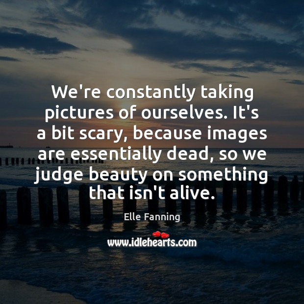 We're constantly taking pictures of ourselves. It's a bit scary, because images Elle Fanning Picture Quote