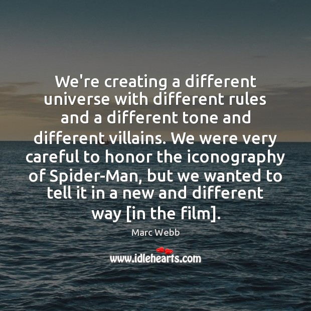 We're creating a different universe with different rules and a different tone Image