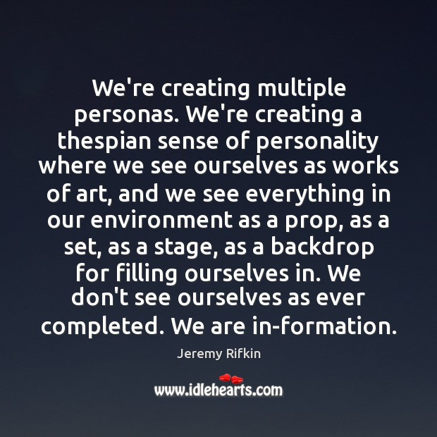 Image, We're creating multiple personas. We're creating a thespian sense of personality where