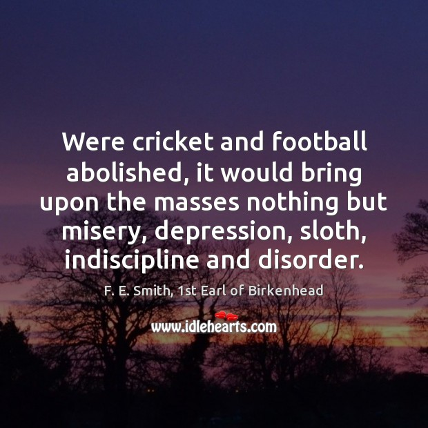 Were cricket and football abolished, it would bring upon the masses nothing Image