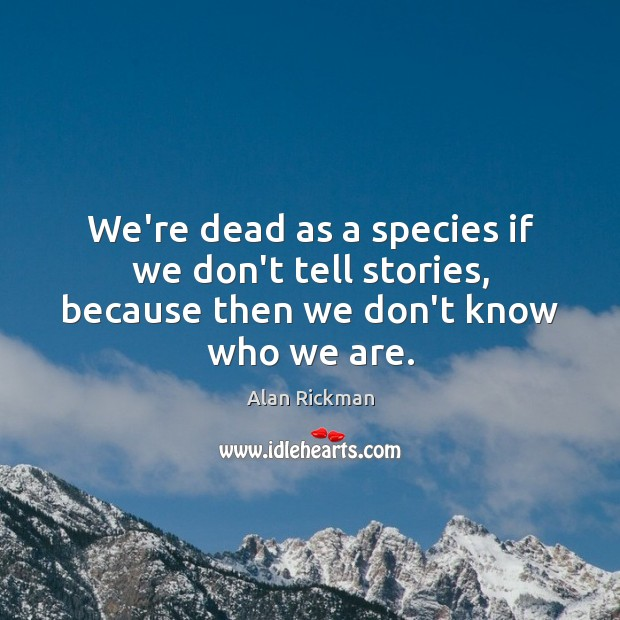 We're dead as a species if we don't tell stories, because then we don't know who we are. Alan Rickman Picture Quote