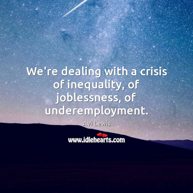 Image, We're dealing with a crisis of inequality, of joblessness, of underemployment.