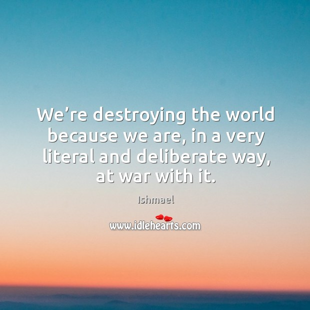 We're destroying the world because we are, in a very literal Ishmael Picture Quote