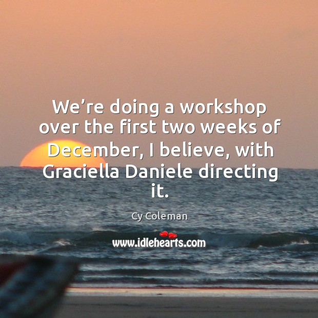 We're doing a workshop over the first two weeks of december, I believe, with graciella daniele directing it. Image