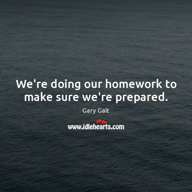 We're doing our homework to make sure we're prepared. Image