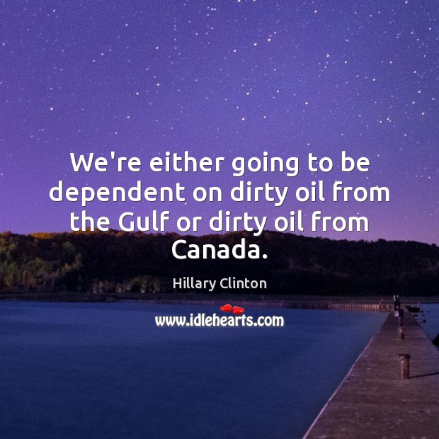 Image, We're either going to be dependent on dirty oil from the Gulf or dirty oil from Canada.