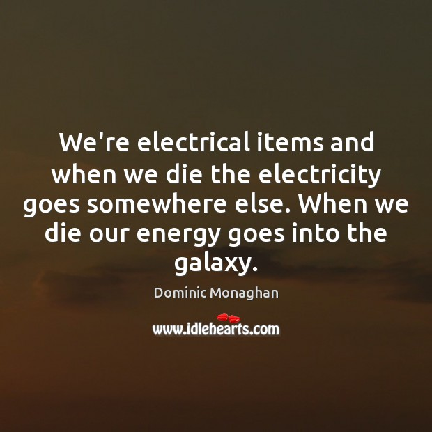 We're electrical items and when we die the electricity goes somewhere else. Image