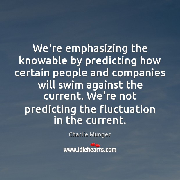 We're emphasizing the knowable by predicting how certain people and companies will Charlie Munger Picture Quote