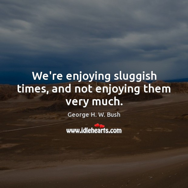 We're enjoying sluggish times, and not enjoying them very much. George H. W. Bush Picture Quote