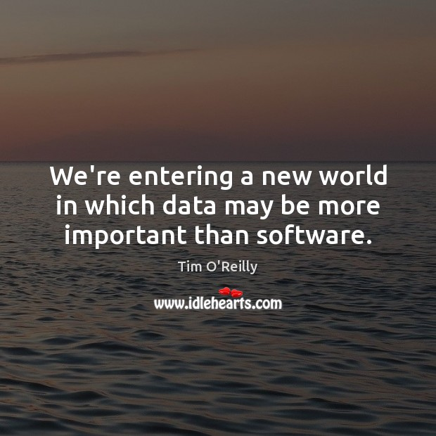 Image, We're entering a new world in which data may be more important than software.