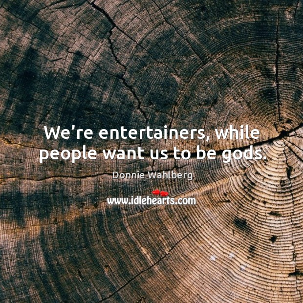 We're entertainers, while people want us to be Gods. Donnie Wahlberg Picture Quote