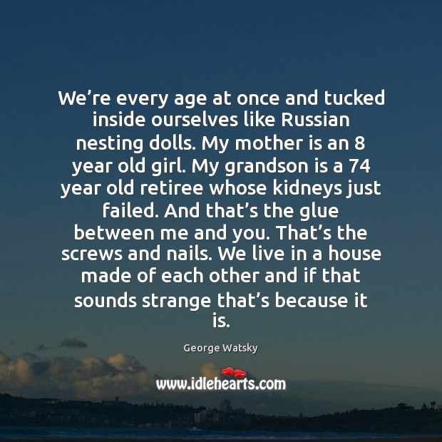 We're every age at once and tucked inside ourselves like Russian Mother Quotes Image
