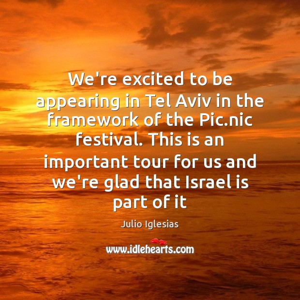 We're excited to be appearing in Tel Aviv in the framework of Julio Iglesias Picture Quote