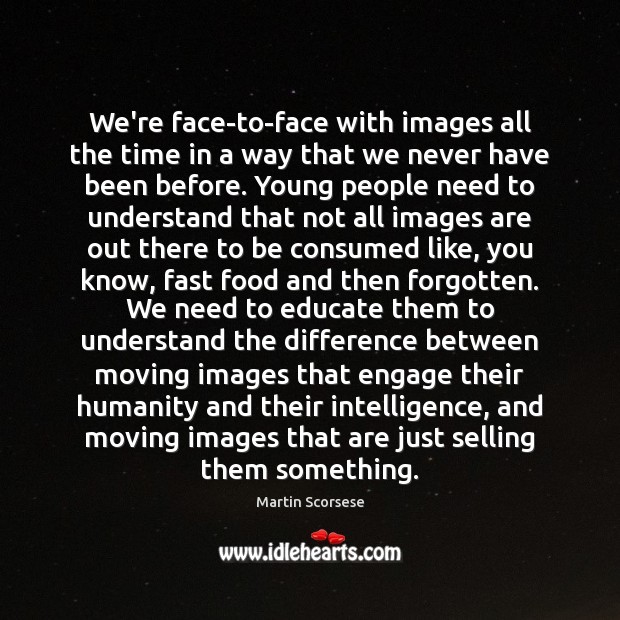 We're face-to-face with images all the time in a way that we Image
