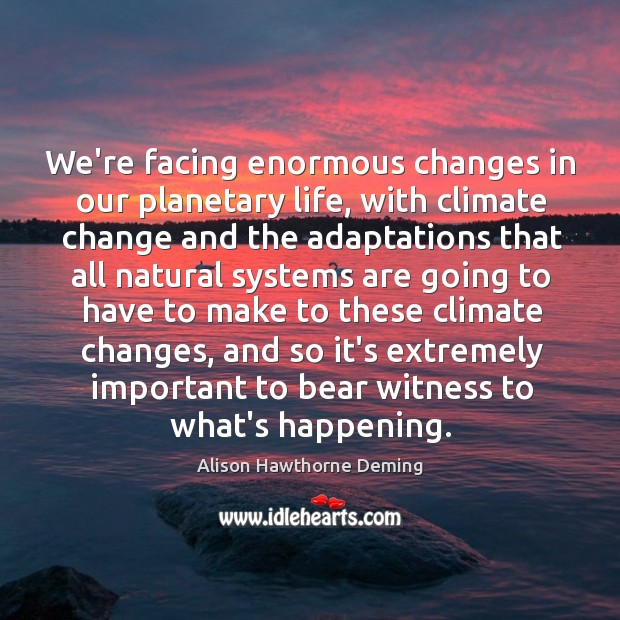 We're facing enormous changes in our planetary life, with climate change and Alison Hawthorne Deming Picture Quote