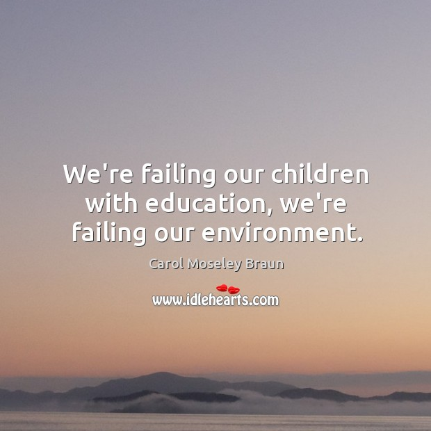 Image, We're failing our children with education, we're failing our environment.
