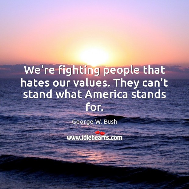 Image, We're fighting people that hates our values. They can't stand what America stands for.