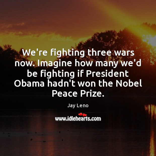 Image, We're fighting three wars now. Imagine how many we'd be fighting if