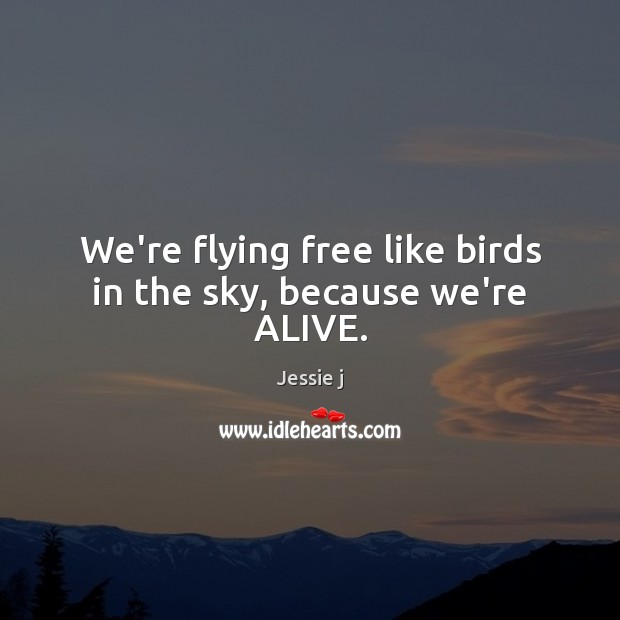 We're flying free like birds in the sky, because we're ALIVE. Image