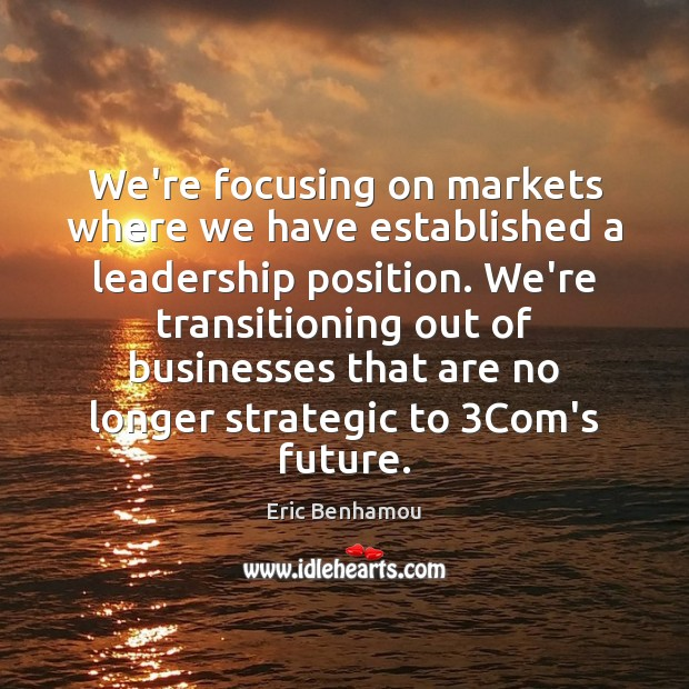 We're focusing on markets where we have established a leadership position. Business Quotes Image