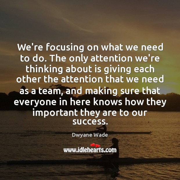 We're focusing on what we need to do. The only attention we're Dwyane Wade Picture Quote