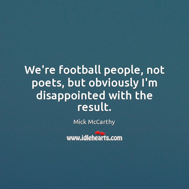 We're football people, not poets, but obviously I'm disappointed with the result. Image