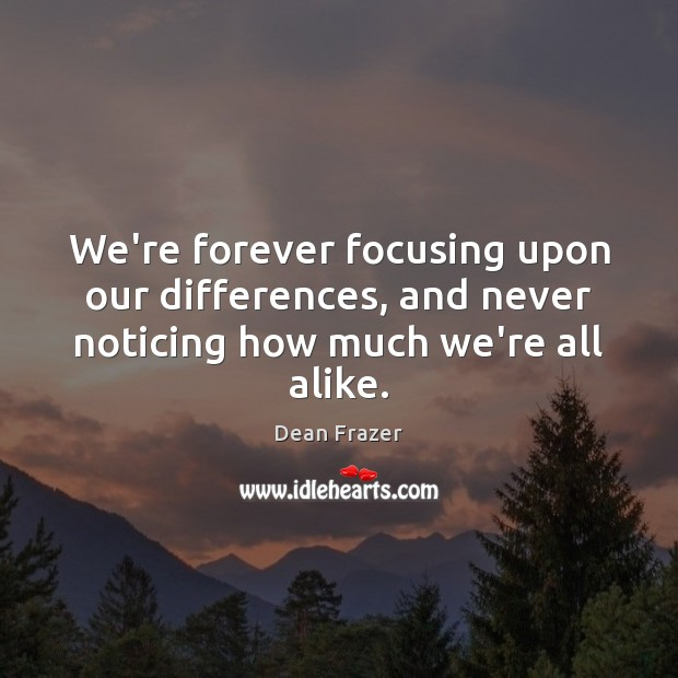 We're forever focusing upon our differences, and never noticing how much we're all alike. Dean Frazer Picture Quote