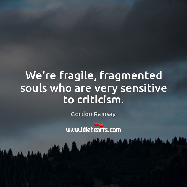 We're fragile, fragmented souls who are very sensitive to criticism. Gordon Ramsay Picture Quote