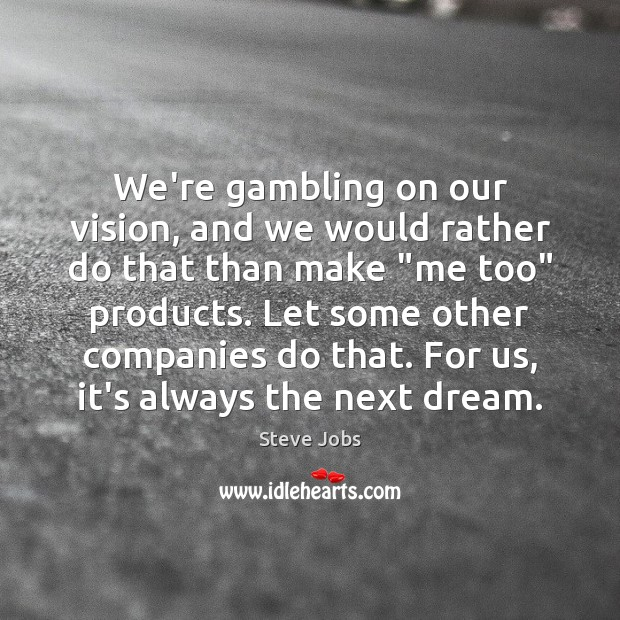 We're gambling on our vision, and we would rather do that than Image